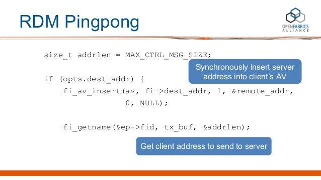 RDM Pingpong size_t addrlen = MAX_CTRL_MSG_SIZE; if (opts.dest_addr) { fi_av_insert(av, fi->dest_addr, 1, &remote_addr, 0,...