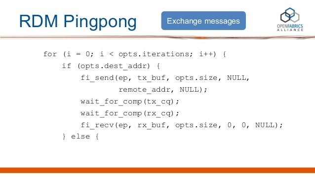 RDM Pingpong for (i = 0; i < opts.iterations; i++) { if (opts.dest_addr) { fi_send(ep, tx_buf, opts.size, NULL, remote_add...