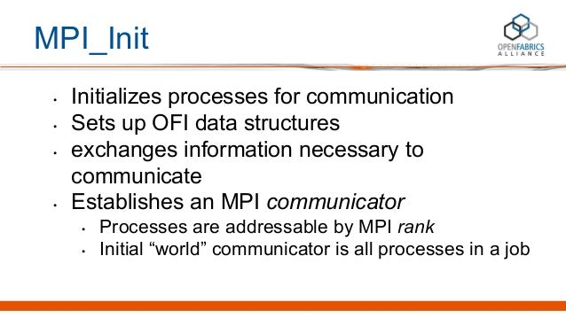 MPI_Init • Initializes processes for communication • Sets up OFI data structures • exchanges information necessary to comm...
