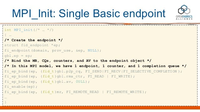 MPI_Init: Single Basic endpoint int MPI_init(/* … */) { … /* Create the endpoint */ struct fid_endpoint *ep; fi_endpoint(d...