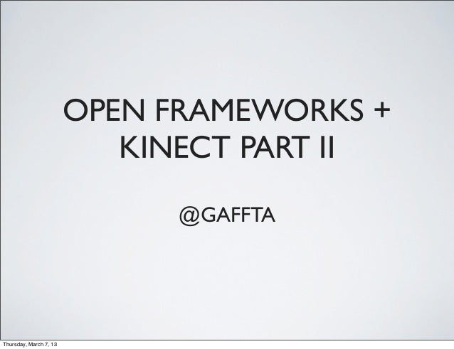 OPEN FRAMEWORKS +                           KINECT PART II                              @GAFFTAThursday, March 7, 13