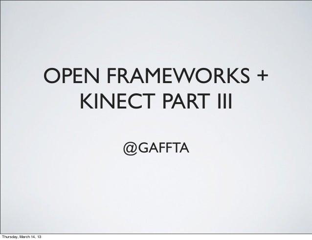 OPEN FRAMEWORKS +                            KINECT PART III                               @GAFFTAThursday, March 14, 13