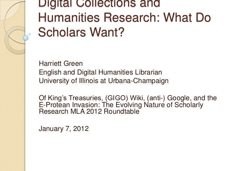 Digital Collections andHumanities Research: What DoScholars Want?Harriett GreenEnglish and Digital Humanities LibrarianUni...