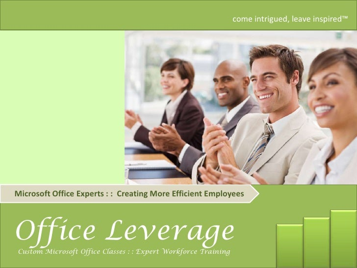 come intrigued, leave inspired™     Microsoft Office Experts : : Creating More Efficient Employees    Office Leverage     ...