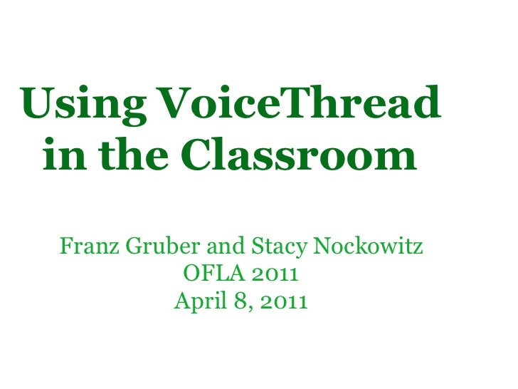 Franz Gruber and Stacy Nockowitz OFLA 2011 April 8, 2011 Using VoiceThread in the Classroom