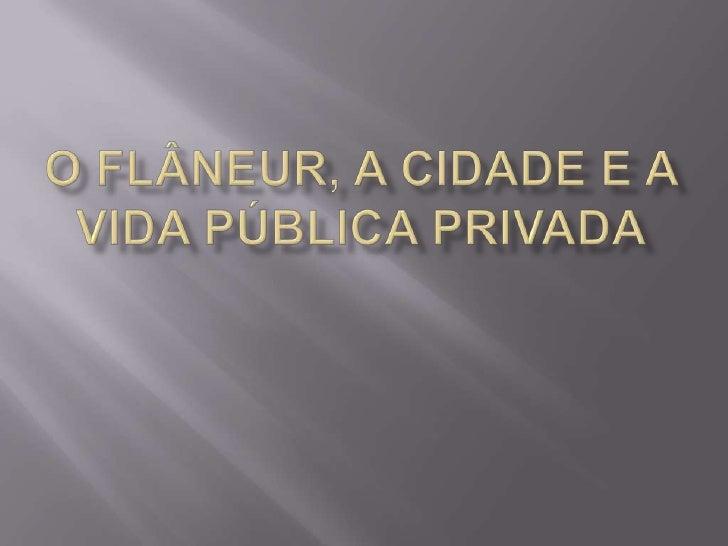 O flâneur, a cidade e a vida pública privada<br />