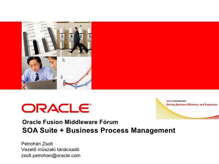 Oracle Fusion Middleware Fórum SOA Suite + Business Process Management Petrohán Zsolt Vezető műszaki tanácsadó [email_addr...