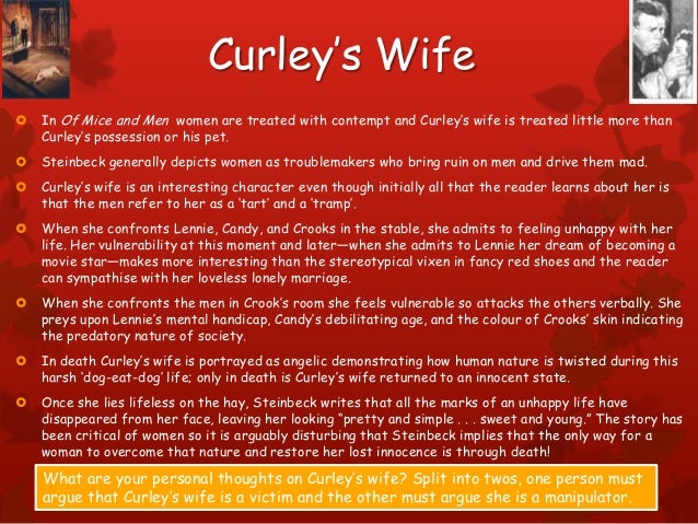is curleys wife a victim Of mice and men: the development of curley's wife essayssteinbeck depicts curley's wife not as a villain, but rather as a victim like the ranch-hands, she is desperately lonely and has broken dreams of a better life.