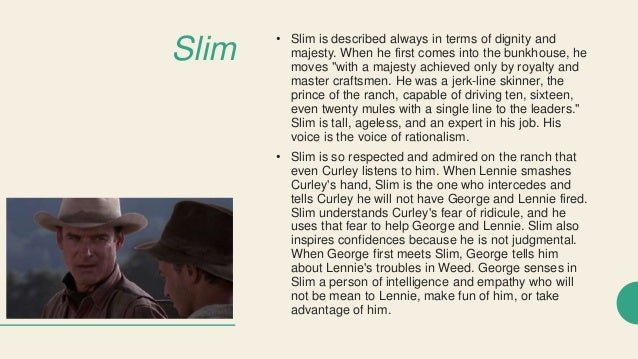 an analysis of slim criticizing curley The reactions of curley and slim toward the death of curley's wife were the same they both freaked out and wanted to kill lennie slim knew that if they killed lennie, it would more merciful than letting anything else happen.