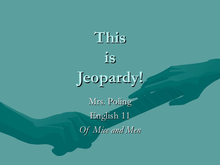 This is Jeopardy! Mrs. Poling English 11 Of Mice and Men