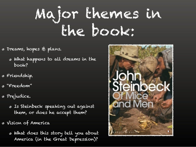 the major themes in john steinbecks of mice and men In of mice and men, there are several different levels of prejudice shown, all contributing to the failure of the american dream the main types of prejudice shown in this novel are racial, sexual and discrimination against people with physical or mental disabilities john steinbeck wrote this novel with a variety of different themes in mind.