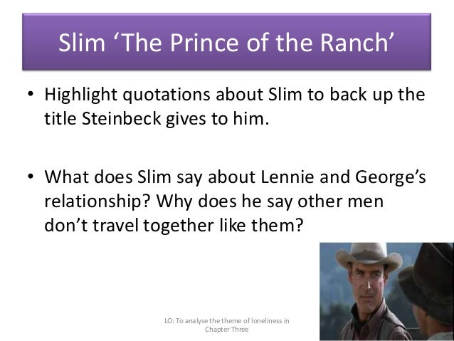 how does slim behave towards george and lennie Example essay with task a)  crooks as though it's an orthodox way to behave,  is for companionship by his immediate offer to work on george and lennie's.