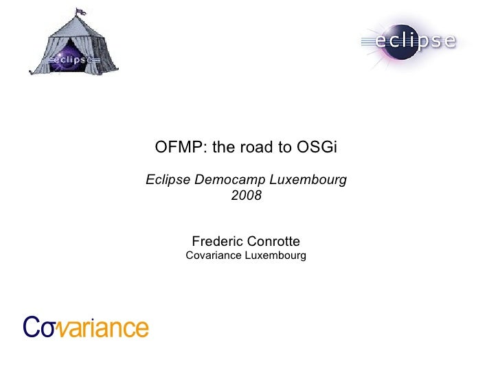 OFMP: the road to OSGi Eclipse Democamp Luxembourg 2008 Frederic Conrotte Covariance Luxembourg
