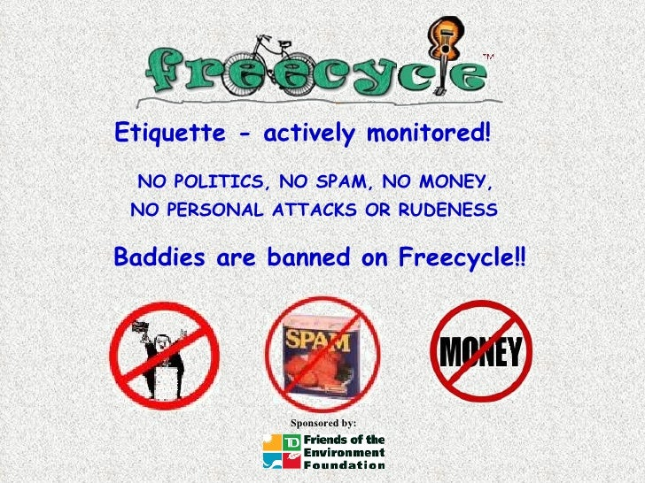 NO POLITICS, NO SPAM, NO MONEY,  NO PERSONAL ATTACKS OR RUDENESS   Baddies are banned on Freecycle!! Etiquette - actively ...