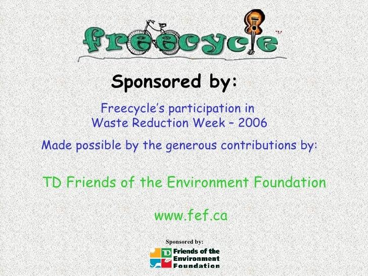 <ul><li>TD Friends of the Environment Foundation </li></ul><ul><li>www.fef.ca </li></ul>Freecycle's participation in  Wast...