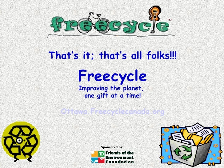 That's it; that's all folks!!! Freecycle Improving the planet,  one gift at a time! Ottawa.Freecyclecanada.org