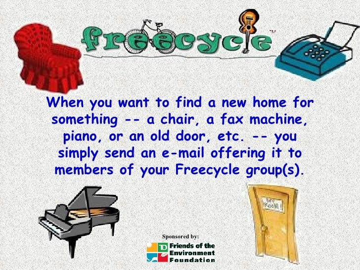When you want to find a new home for something -- a chair, a fax machine, piano, or an old door, etc. -- you simply send a...