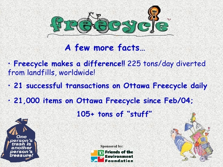 <ul><li>Freecycle makes a difference!!  225 tons/day diverted from landfills, worldwide! </li></ul>A few more facts… <ul><...