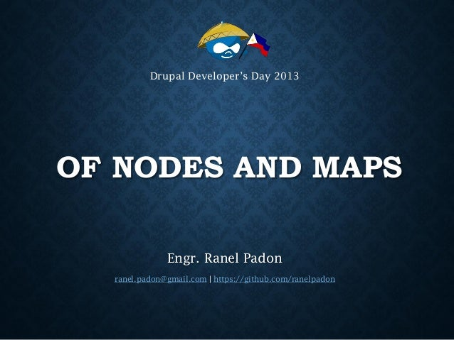 Drupal Developer's Day 2013  OF NODES AND MAPS Engr. Ranel Padon ranel.padon@gmail.com | https://github.com/ranelpadon