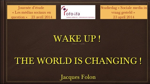 WAKE UP !WAKE UP ! THE WORLD IS CHANGING !THE WORLD IS CHANGING ! Jacques FolonJacques Folon Journée d'étude « Les médias ...