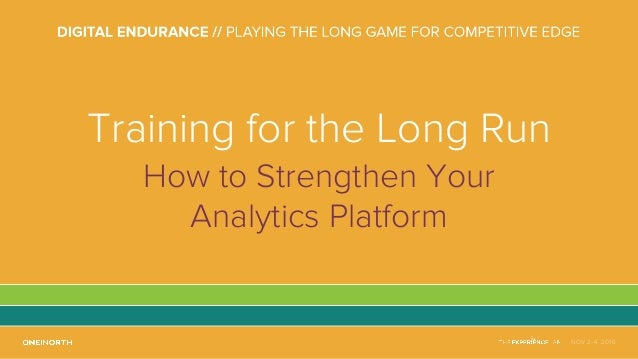 NOV 2-4, 2016 Training for the Long Run How to Strengthen Your Analytics Platform