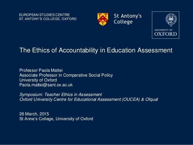 EUROPEAN STUDIES CENTRE ST. ANTONY'S COLLEGE, OXFORD The Ethics of Accountability in Education Assessment Professor Paola ...