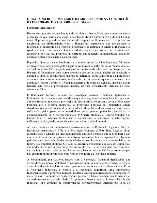 1 O FRACASSO DO ILUMINISMO E DA MODERNIDADE NA CONSTRUÇÃO DA FELICIDADE E DO PROGRESSO HUMANO Fernando Alcoforado* Houve d...