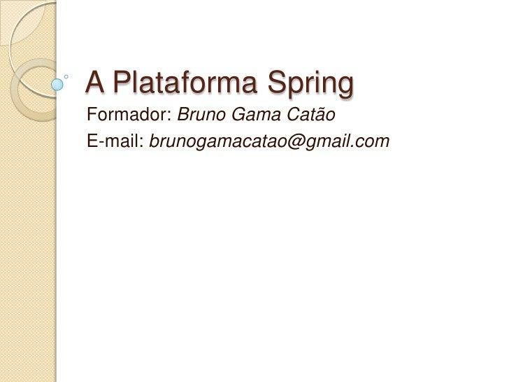 A Plataforma SpringFormador: Bruno Gama CatãoE-mail: brunogamacatao@gmail.com