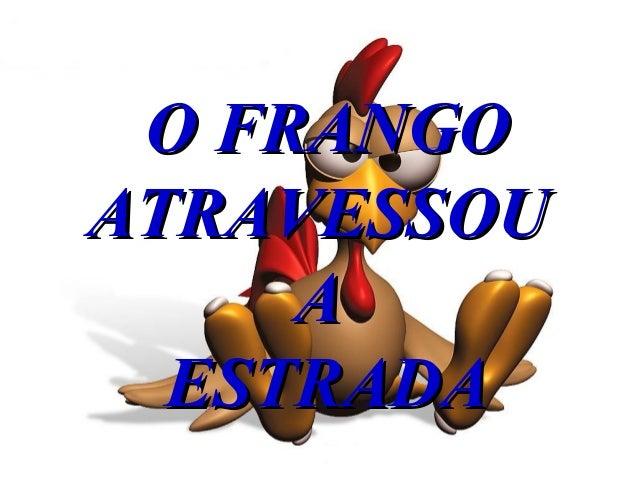 O FRANGOO FRANGO ATRAVESSOUATRAVESSOU AA ESTRADAESTRADA