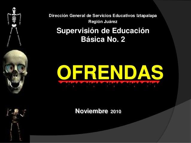 Dirección General de Servicios Educativos Iztapalapa Región Juárez Supervisión de Educación Básica No. 2 OFRENDAS Noviembr...