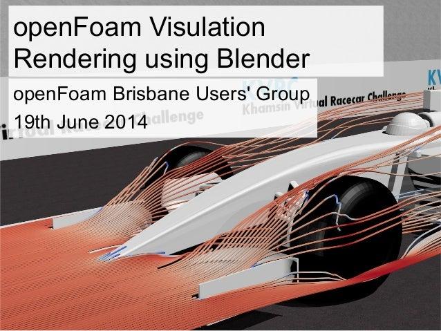 openFoam Visulation Rendering using Blender openFoam Brisbane Users' Group 19th June 2014