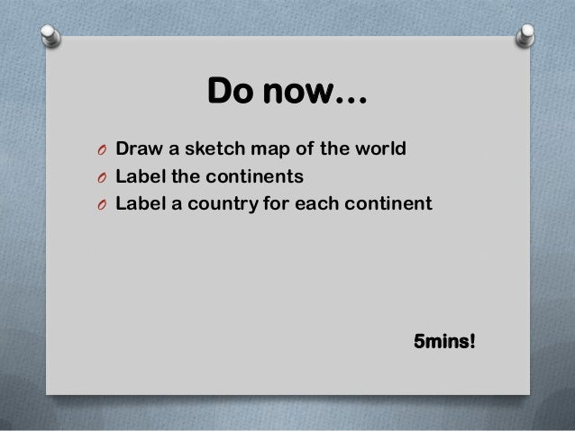 Do now…O Draw a sketch map of the worldO Label the continentsO Label a country for each continent                         ...