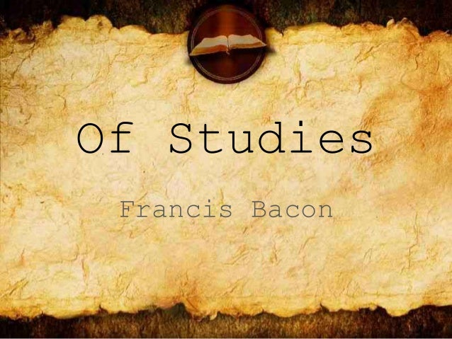bacon essay of studies analysis Sir francis bacon was a famous english essayist, lawyer, philosopher and statesman who had a major influence on the philosophy of science in his time bacon wrote sixty different essays he devoted himself to writing and scientific work his experiences make him an expert on the topic of lo.