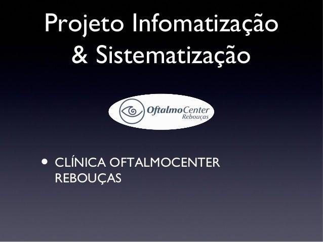 Projeto Infomatização  & Sistematização• CLÍNICA OFTALMOCENTER REBOUÇAS