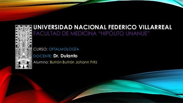 """UNIVERSIDAD NACIONAL FEDERICO VILLARREAL FACULTAD DE MEDICINA """"HIPÓLITO UNANUE"""" CURSO: OFTALMOLOGÍA DOCENTE: Dr. Dulanto A..."""