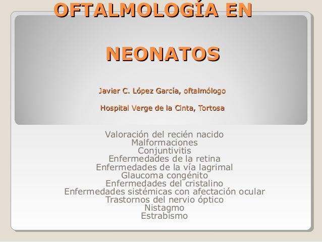 OFTALMOLOGÍA ENOFTALMOLOGÍA EN NEONATOSNEONATOS Javier C. López García, oftalmólogoJavier C. López García, oftalmólogo Hos...