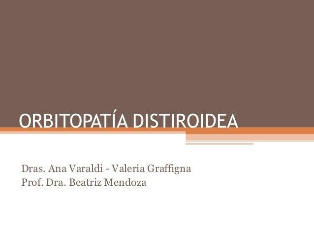 ORBITOPATÍA DISTIROIDEADras. Ana Varaldi - Valeria GraffignaProf. Dra. Beatriz Mendoza