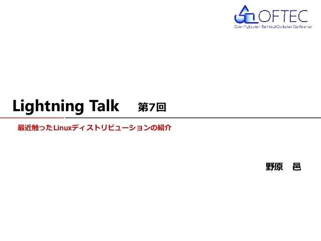 最近触ったLinuxディストリビューションの紹介 Lightning Talk 第7回 野原 邑