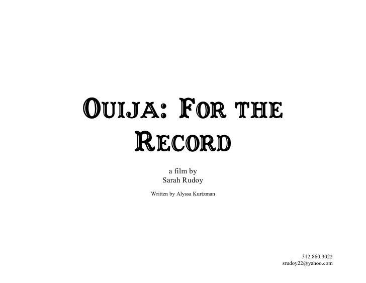 OUIJA: FOR THE     RECORD           a film by         Sarah Rudoy     Written by Alyssa Kurtzman                          ...