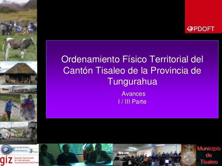 PDOFT<br />Ordenamiento Físico Territorial del Cantón Tisaleode la Provincia de Tungurahua  AvancesI / III Parte<br />Muni...