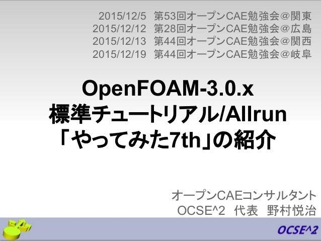 OpenFOAM-3.0.x 標準チュートリアル/Allrun 「やってみた7th」の紹介 オープンCAEコンサルタント OCSE^2 代表 野村悦治 2015/12/5 第53回オープンCAE勉強会@関東 2015/12/12 第28回オープ...