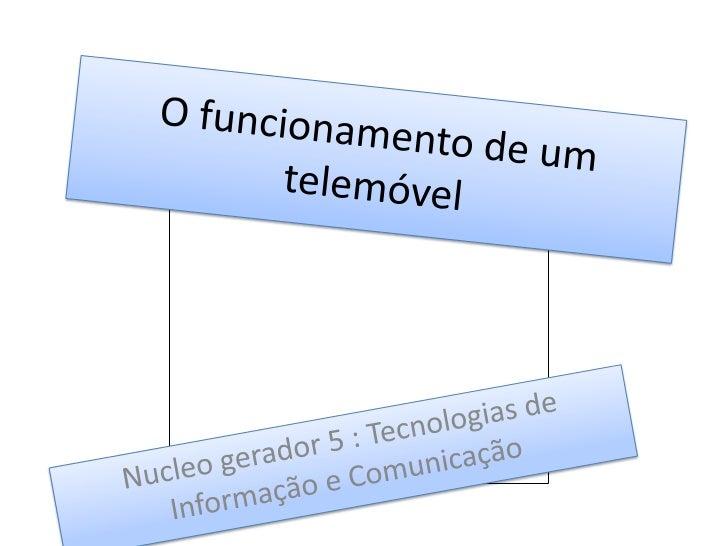 O funcionamento de um telemóvel<br />Nucleo gerador 5 : Tecnologias de Informação e Comunicação<br />