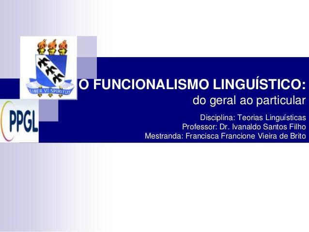 O FUNCIONALISMO LINGUÍSTICO:                      do geral ao particular                       Disciplina: Teorias Linguís...