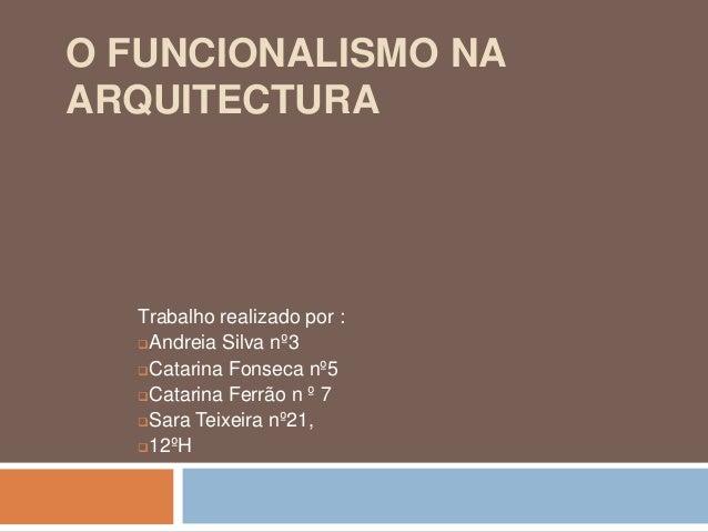 O FUNCIONALISMO NAARQUITECTURA  Trabalho realizado por :  Andreia Silva nº3  Catarina Fonseca nº5  Catarina Ferrão n º ...