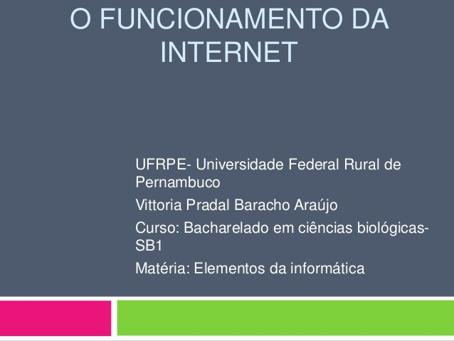 O FUNCIONAMENTO DA     INTERNET   UFRPE- Universidade Federal Rural de   Pernambuco   Vittoria Pradal Baracho Araújo   Cur...