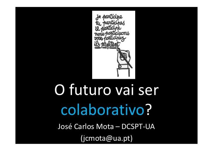 O futuro vai ser colaborativo?José Carlos Mota – DCSPT-UA       (jcmota@ua.pt)