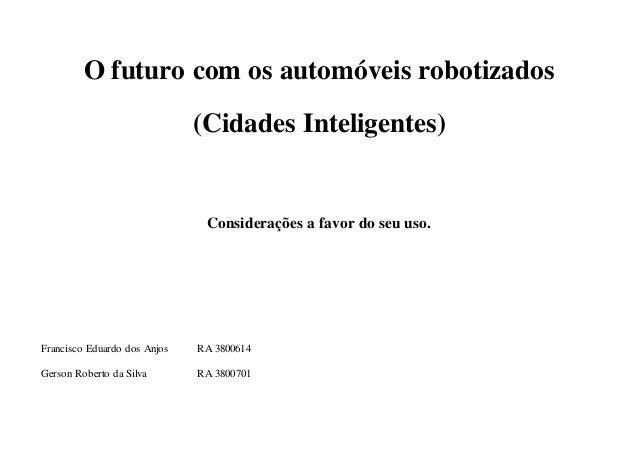 O futuro com os automóveis robotizados  (Cidades Inteligentes)  Considerações a favor do seu uso.  Francisco Eduardo dos A...