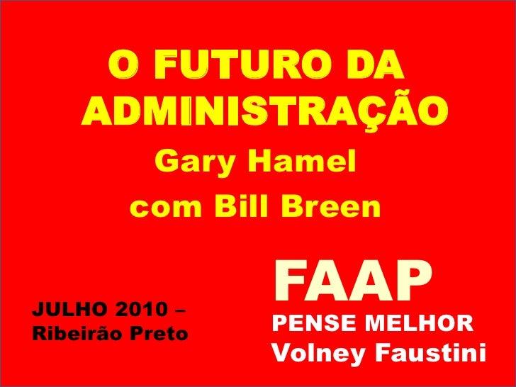 O FUTURO DA ADMINISTRAÇÃO<br />Gary Hamel<br />com Bill Breen<br />FAAP<br />JULHO 2010 – Ribeirão Preto<br />PENSE MELHOR...