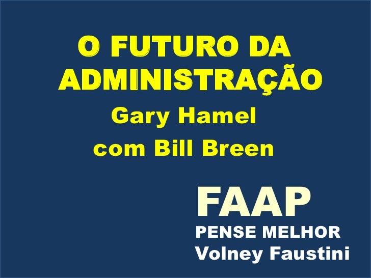 O FUTURO DA ADMINISTRAÇÃO<br />Gary Hamel<br />com Bill Breen<br />FAAP<br />PENSE MELHOR<br />Volney Faustini<br />
