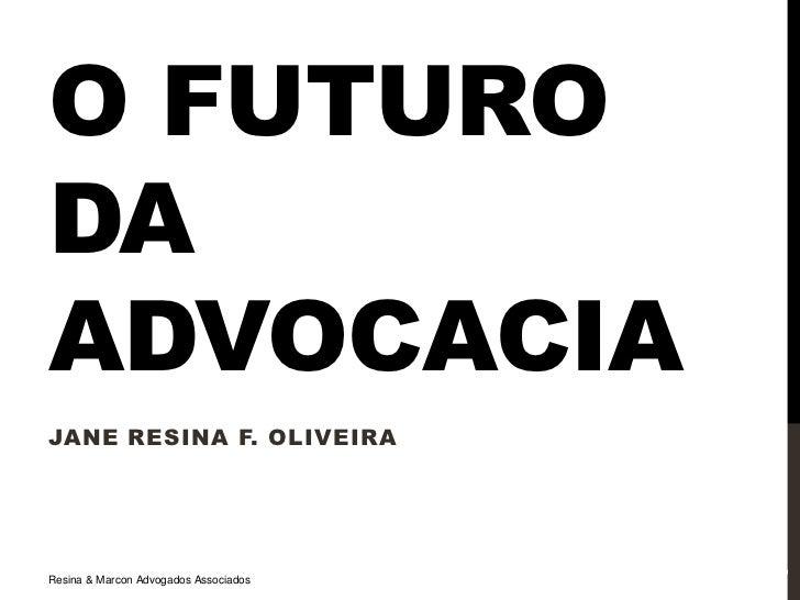 O FUTURODAADVOCACIAJANE RESINA F. OLIVEIRA14/08/2012                                       1Resina & Marcon Advogados Asso...